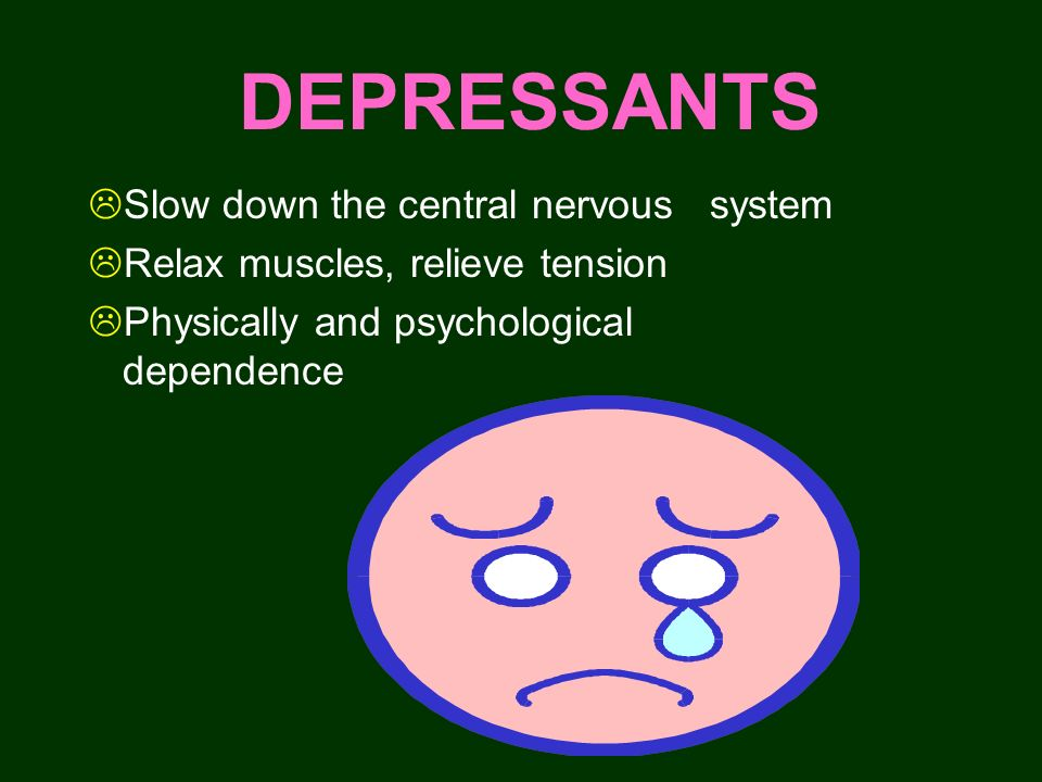 DEPRESSANTS Slow down the central nervous system Relax muscles, relieve tension Physically and psychological dependence