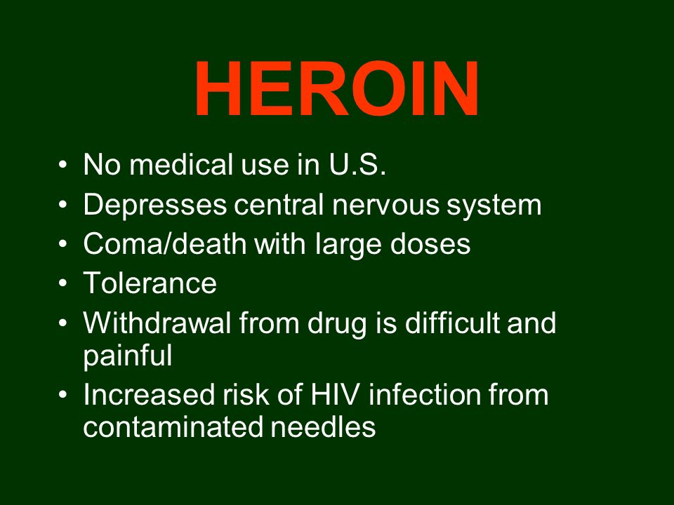 HEROIN No medical use in U.S. Depresses central nervous system Coma/death with large doses Tolerance Withdrawal from drug is difficult and painful Inc