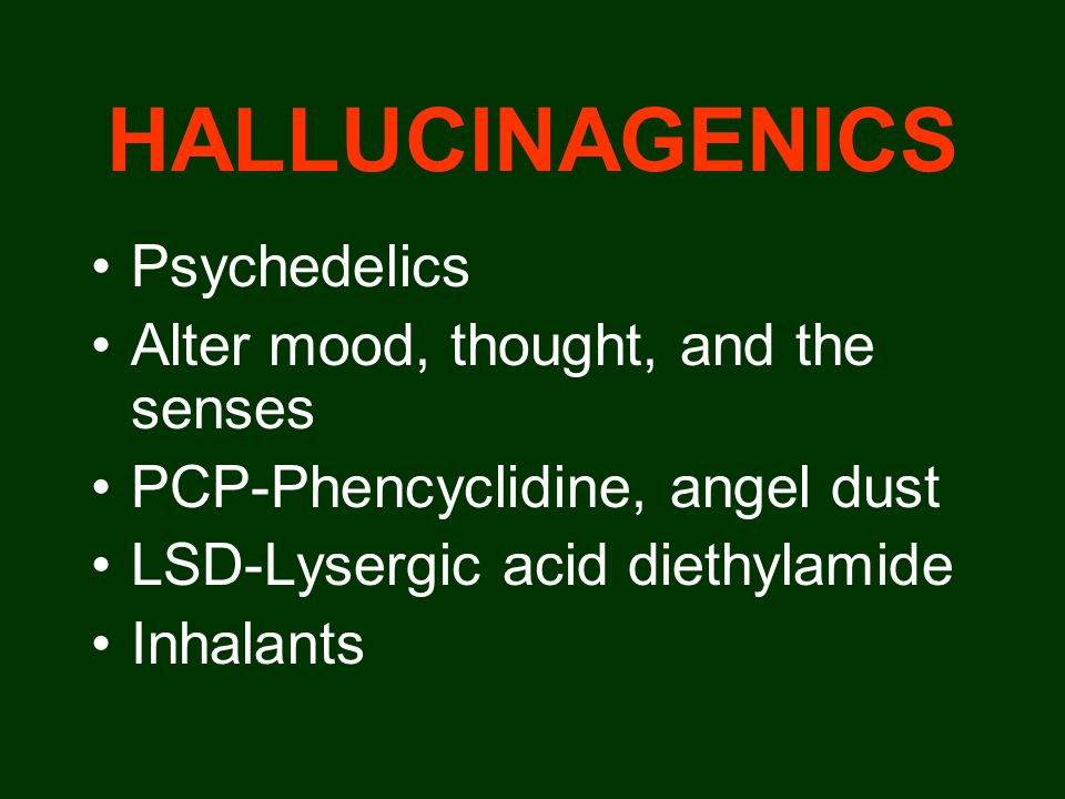 HALLUCINAGENICS Psychedelics Alter mood, thought, and the senses PCP-Phencyclidine, angel dust LSD-Lysergic acid diethylamide Inhalants