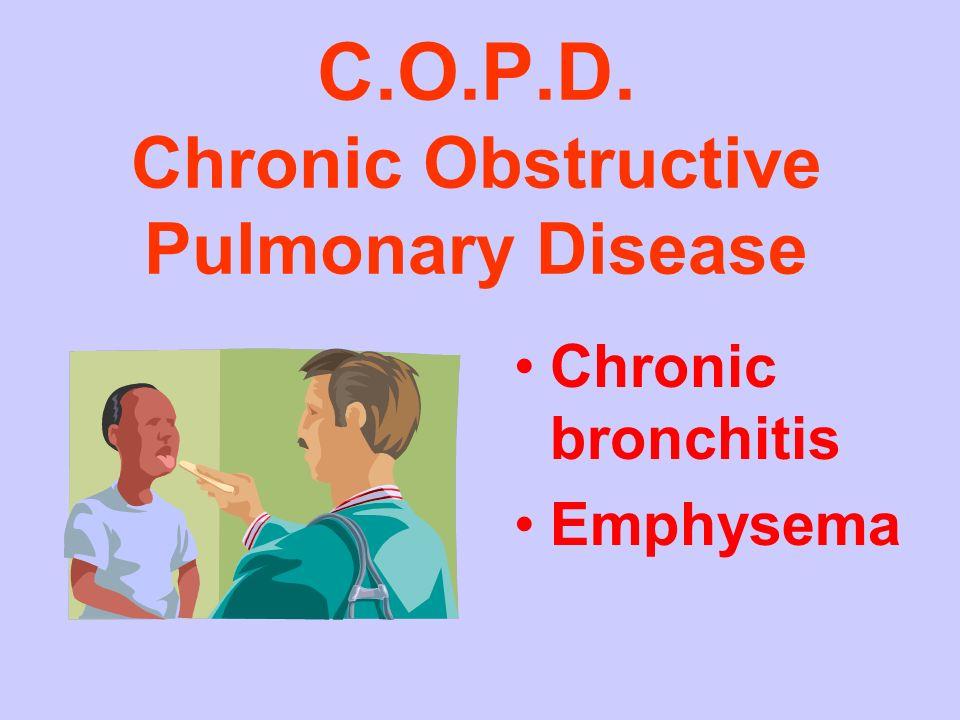 C.O.P.D. Chronic Obstructive Pulmonary Disease Chronic bronchitis Emphysema