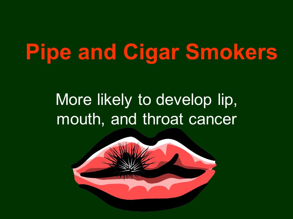 Pipe and Cigar Smokers More likely to develop lip, mouth, and throat cancer