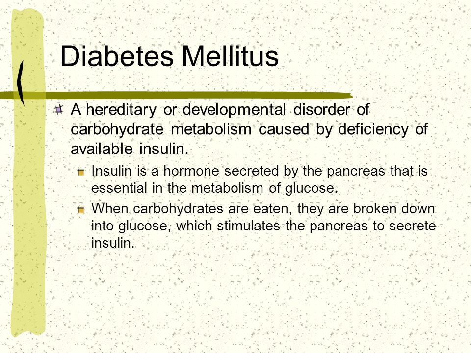 Diabetes Mellitus A hereditary or developmental disorder of carbohydrate metabolism caused by deficiency of available insulin. Insulin is a hormone se