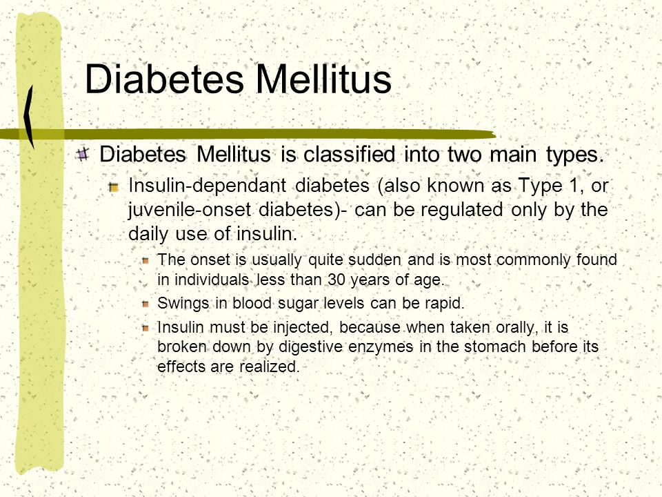 Diabetes Mellitus Diabetes Mellitus is classified into two main types. Insulin-dependant diabetes (also known as Type 1, or juvenile-onset diabetes)-