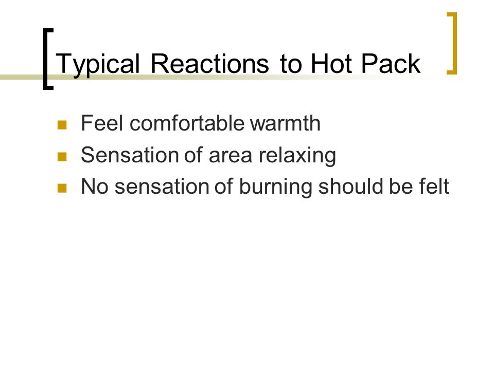 Typical Reactions to Hot Pack Feel comfortable warmth Sensation of area relaxing No sensation of burning should be felt