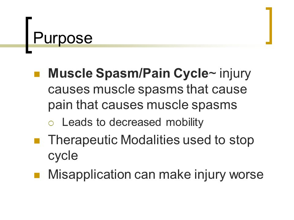 Purpose Muscle Spasm/Pain Cycle~ injury causes muscle spasms that cause pain that causes muscle spasms Leads to decreased mobility Therapeutic Modalit