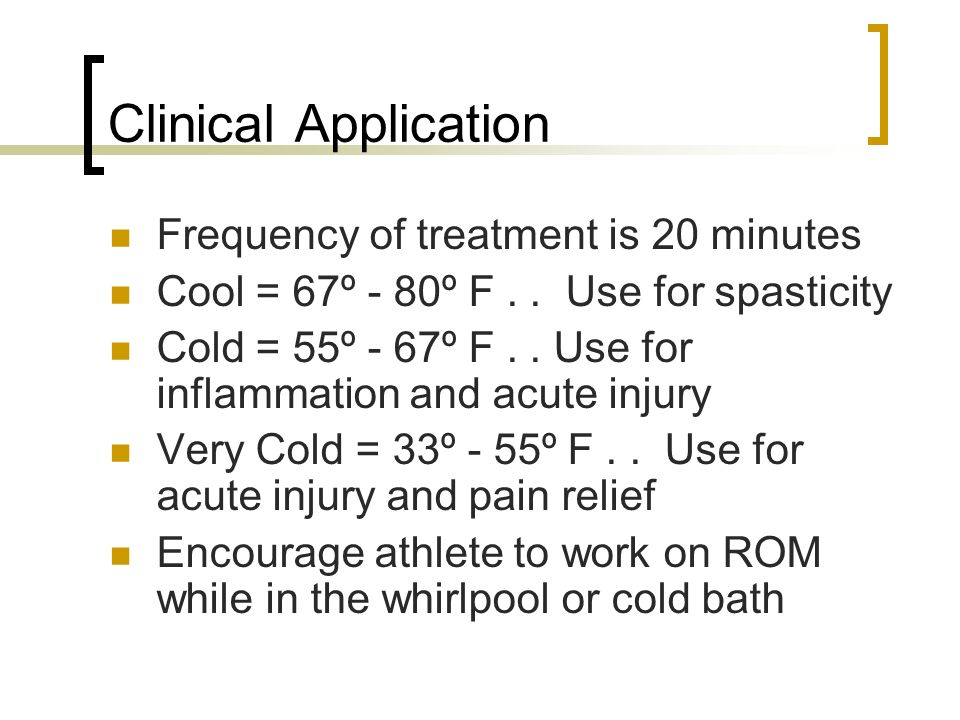 Clinical Application Frequency of treatment is 20 minutes Cool = 67º - 80º F.. Use for spasticity Cold = 55º - 67º F.. Use for inflammation and acute