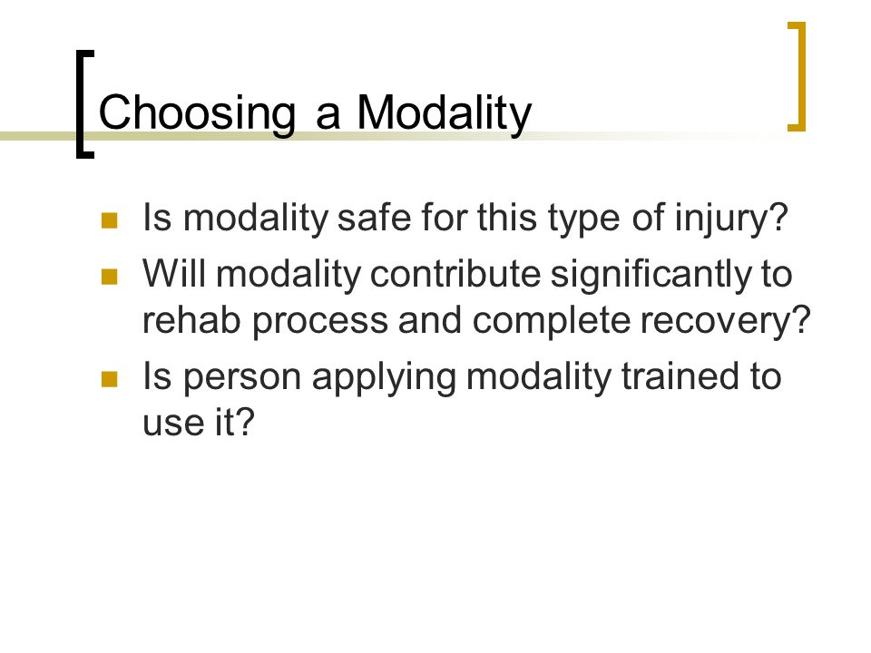 Choosing a Modality Is modality safe for this type of injury? Will modality contribute significantly to rehab process and complete recovery? Is person