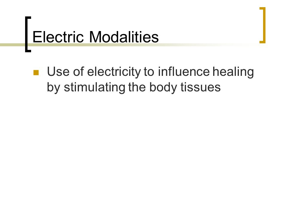 Electric Modalities Use of electricity to influence healing by stimulating the body tissues