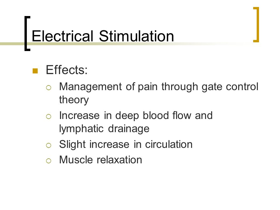 Electrical Stimulation Effects: Management of pain through gate control theory Increase in deep blood flow and lymphatic drainage Slight increase in c