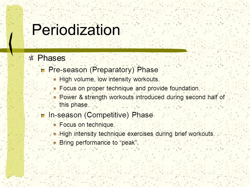 Periodization Phases Pre-season (Preparatory) Phase High volume, low intensity workouts. Focus on proper technique and provide foundation. Power & str