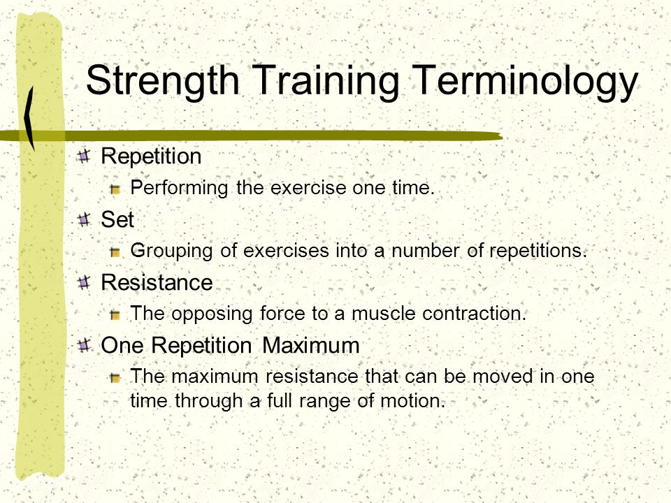 Strength Training Terminology Repetition Performing the exercise one time. Set Grouping of exercises into a number of repetitions. Resistance The oppo