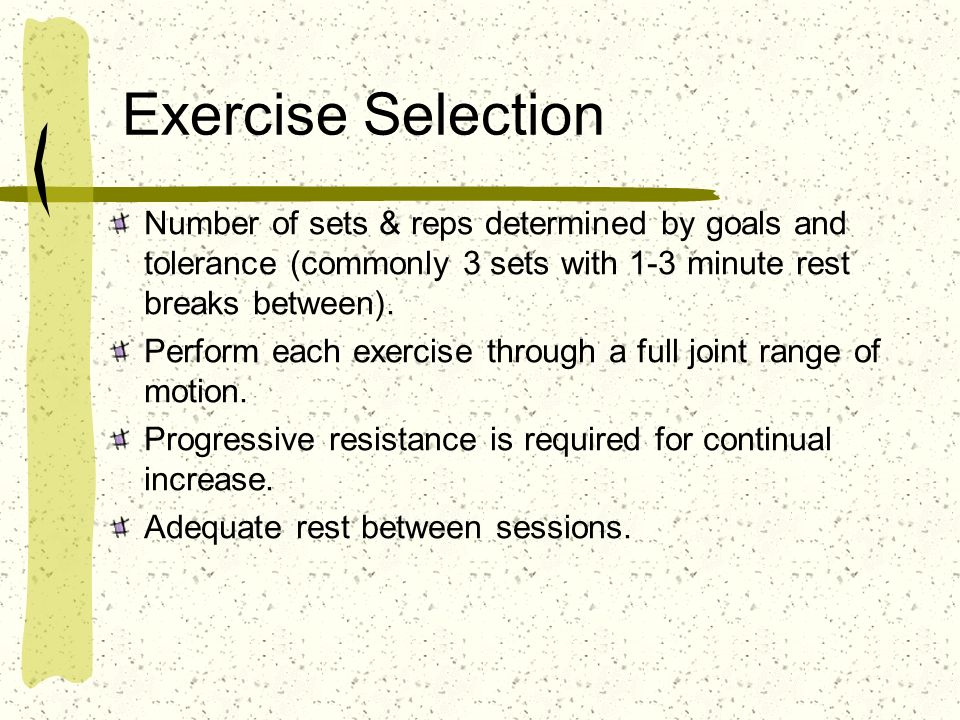 Exercise Selection Number of sets & reps determined by goals and tolerance (commonly 3 sets with 1-3 minute rest breaks between). Perform each exercis