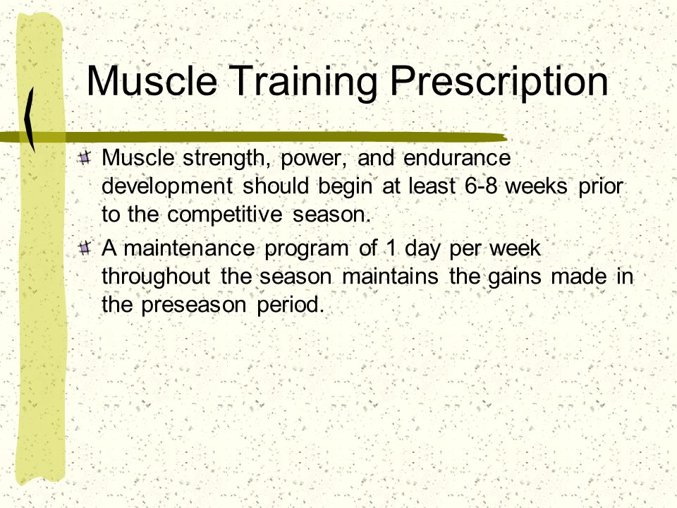 Muscle Training Prescription Muscle strength, power, and endurance development should begin at least 6-8 weeks prior to the competitive season. A main