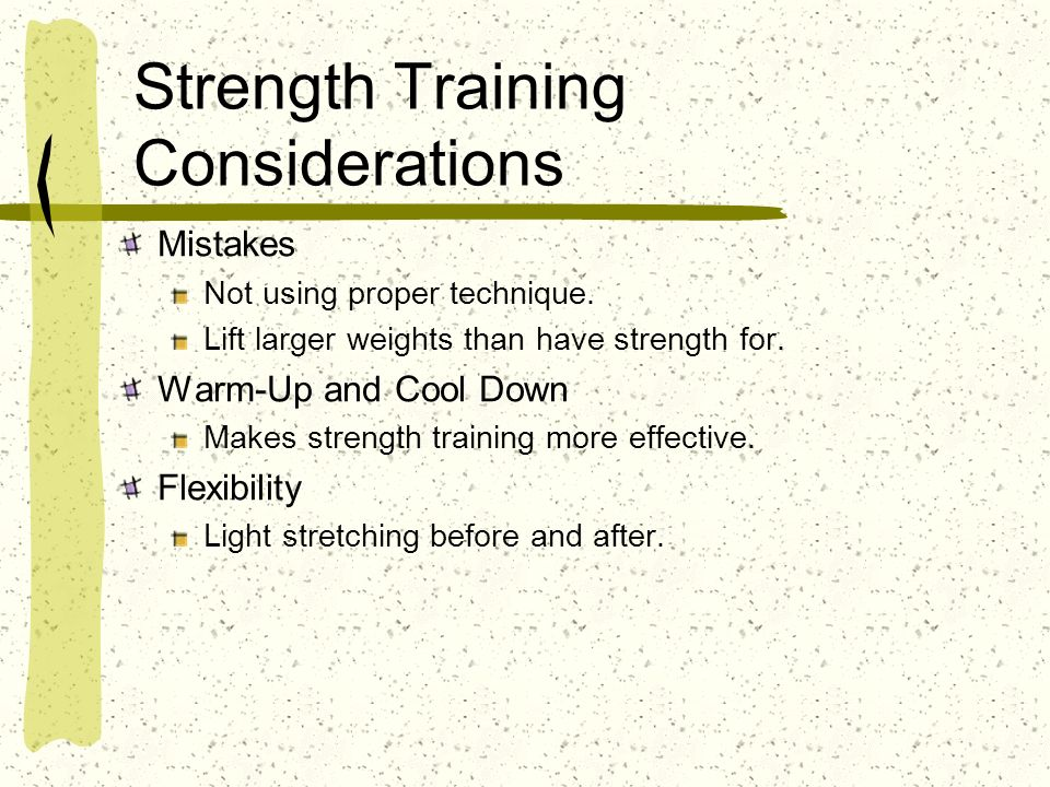 Strength Training Considerations Mistakes Not using proper technique. Lift larger weights than have strength for. Warm-Up and Cool Down Makes strength