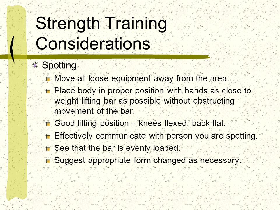 Strength Training Considerations Spotting Move all loose equipment away from the area. Place body in proper position with hands as close to weight lif