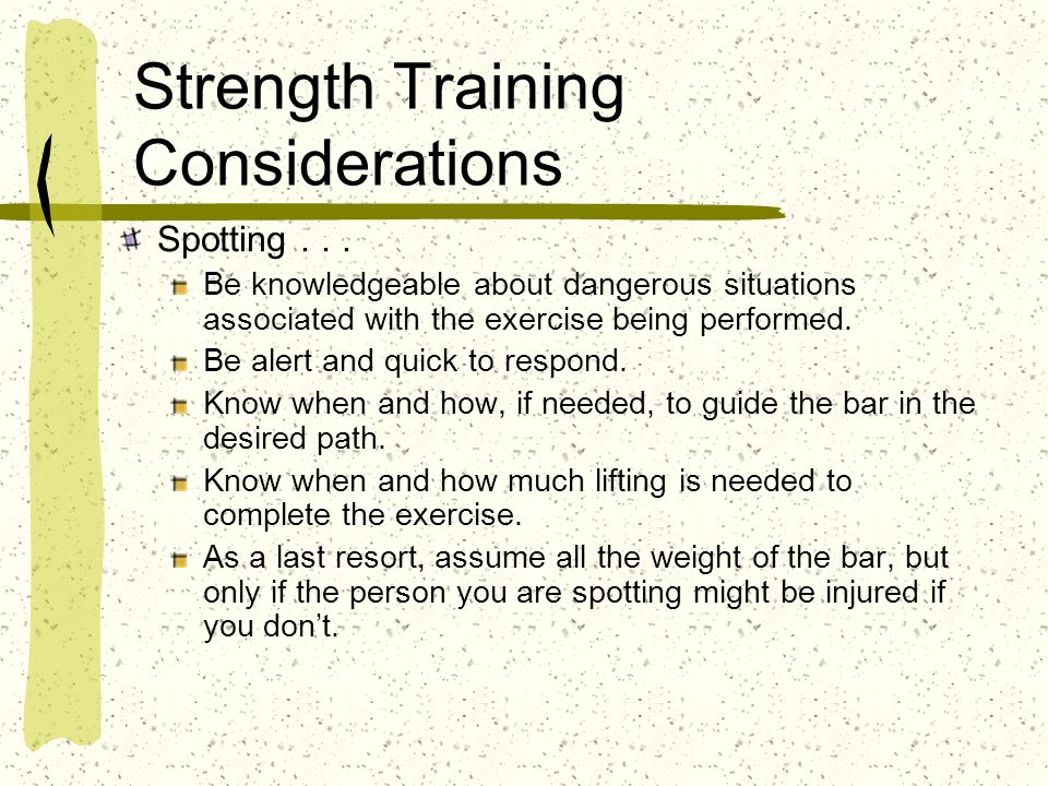 Strength Training Considerations Spotting... Be knowledgeable about dangerous situations associated with the exercise being performed. Be alert and qu