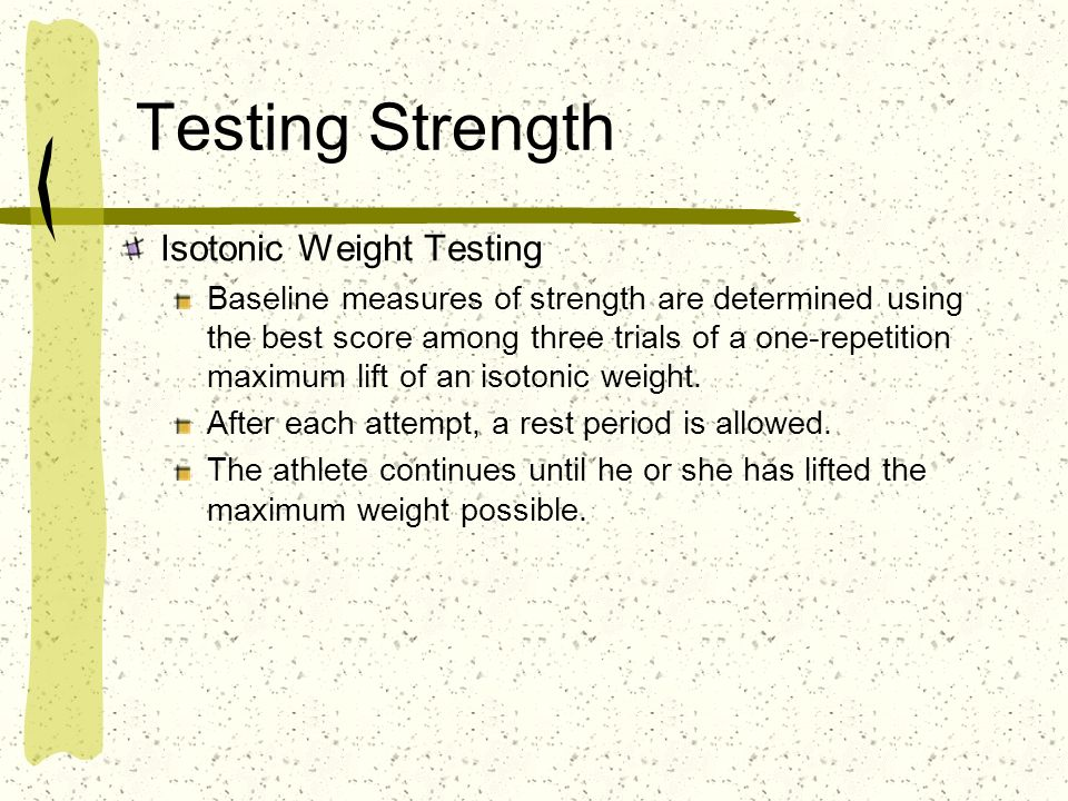 Testing Strength Isotonic Weight Testing Baseline measures of strength are determined using the best score among three trials of a one-repetition maxi
