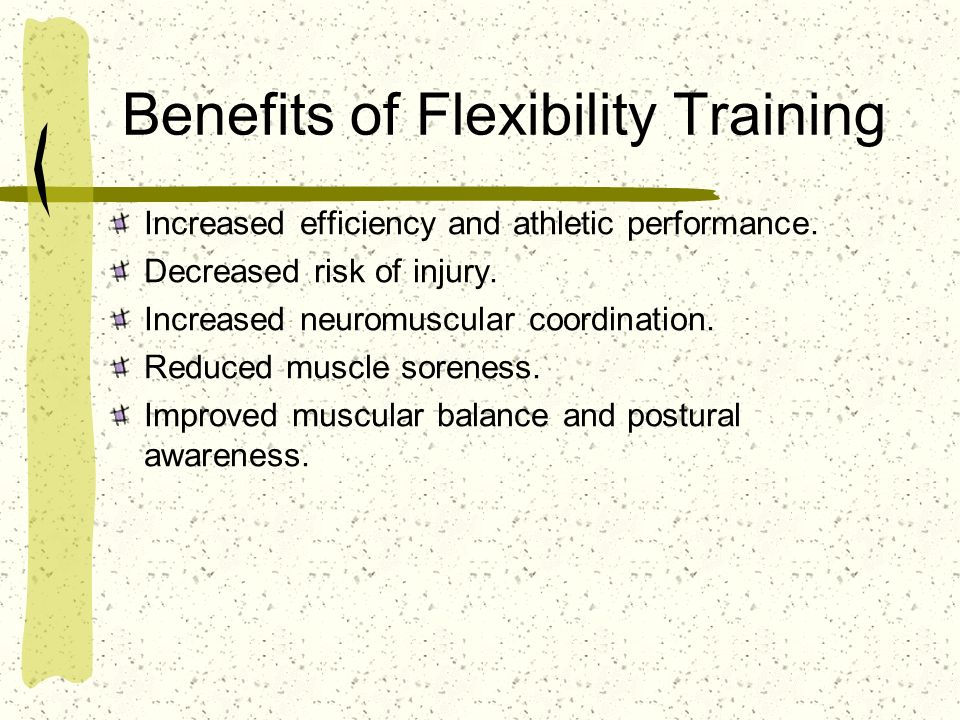 Benefits of Flexibility Training Increased efficiency and athletic performance. Decreased risk of injury. Increased neuromuscular coordination. Reduce