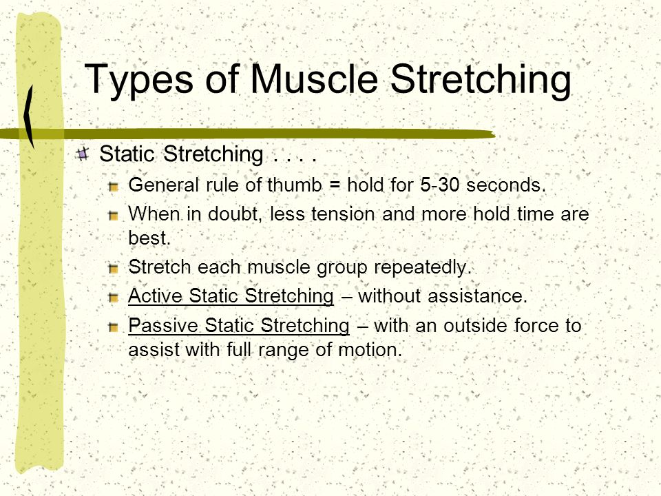 Types of Muscle Stretching Static Stretching.... General rule of thumb = hold for 5-30 seconds. When in doubt, less tension and more hold time are bes