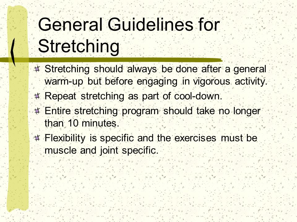 General Guidelines for Stretching Stretching should always be done after a general warm-up but before engaging in vigorous activity. Repeat stretching