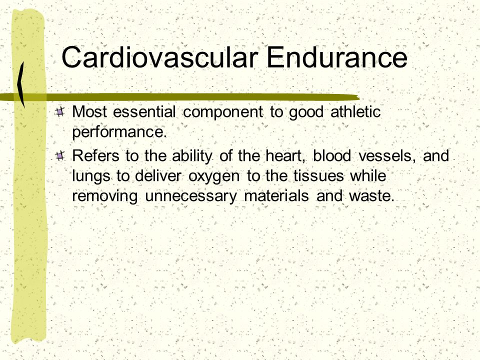 Cardiovascular Endurance Most essential component to good athletic performance. Refers to the ability of the heart, blood vessels, and lungs to delive