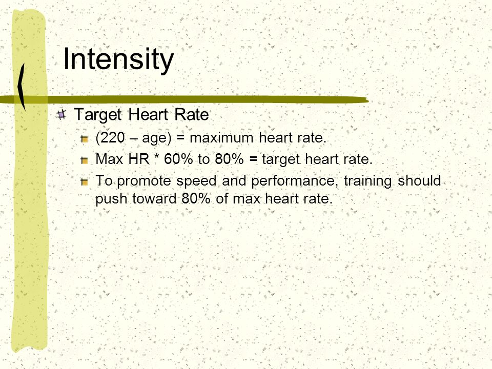 Intensity Target Heart Rate (220 – age) = maximum heart rate. Max HR * 60% to 80% = target heart rate. To promote speed and performance, training shou