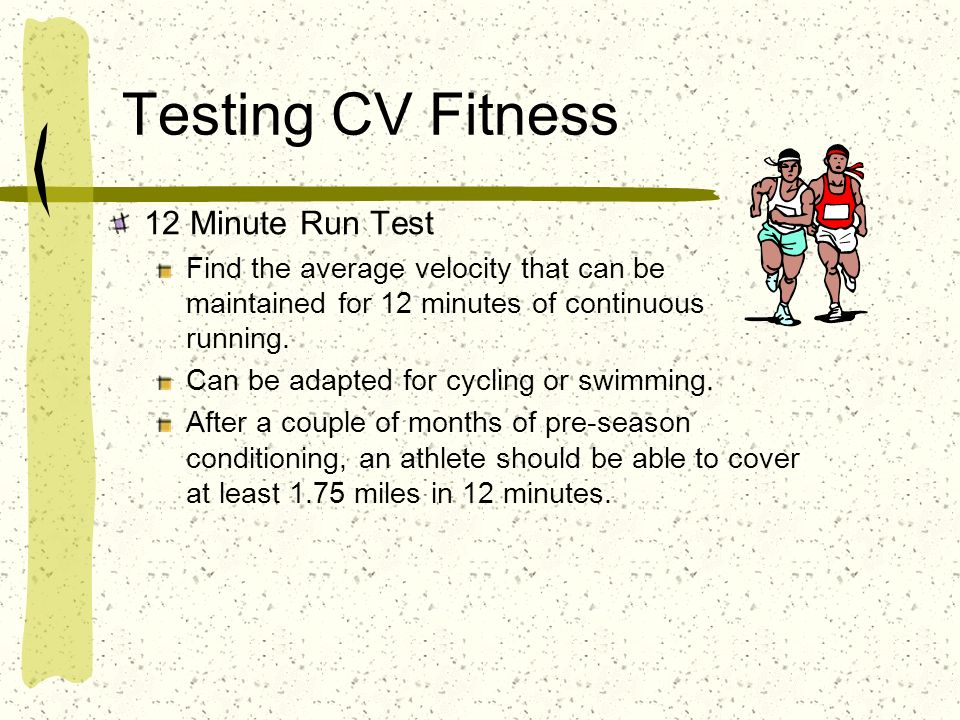 Testing CV Fitness 12 Minute Run Test Find the average velocity that can be maintained for 12 minutes of continuous running. Can be adapted for cyclin