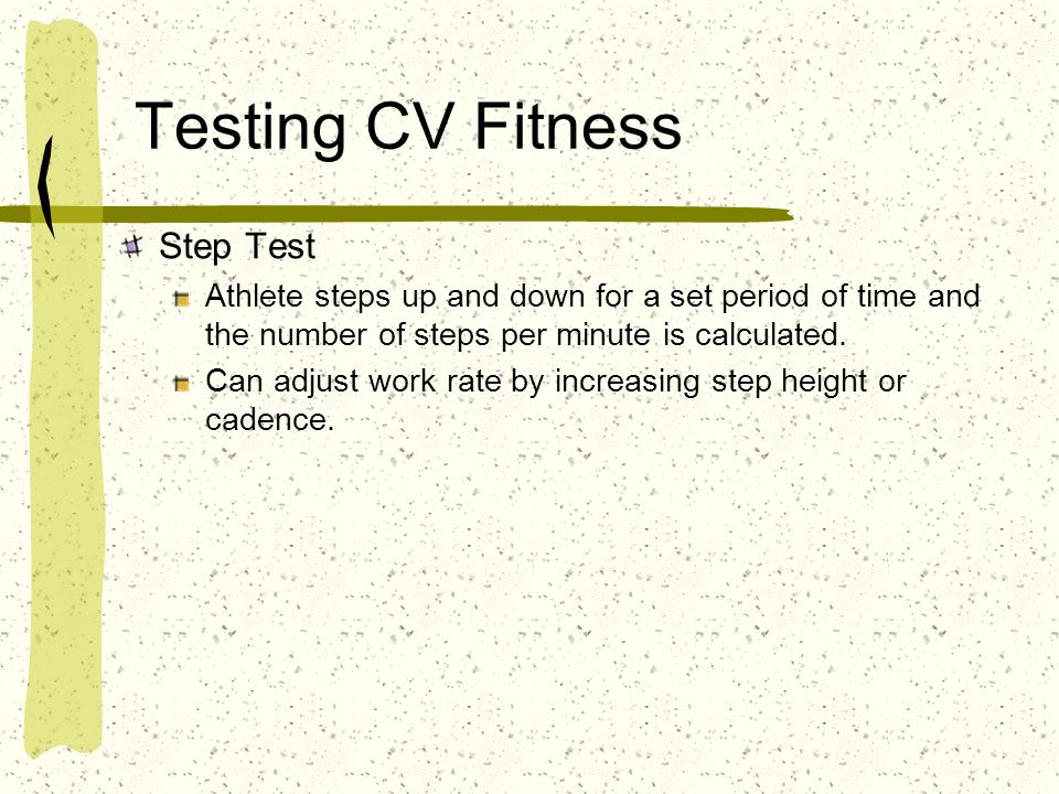 Testing CV Fitness Step Test Athlete steps up and down for a set period of time and the number of steps per minute is calculated. Can adjust work rate