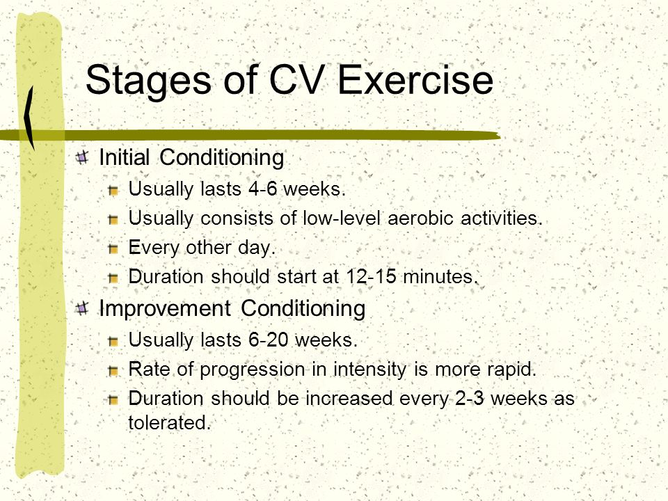 Stages of CV Exercise Initial Conditioning Usually lasts 4-6 weeks.
