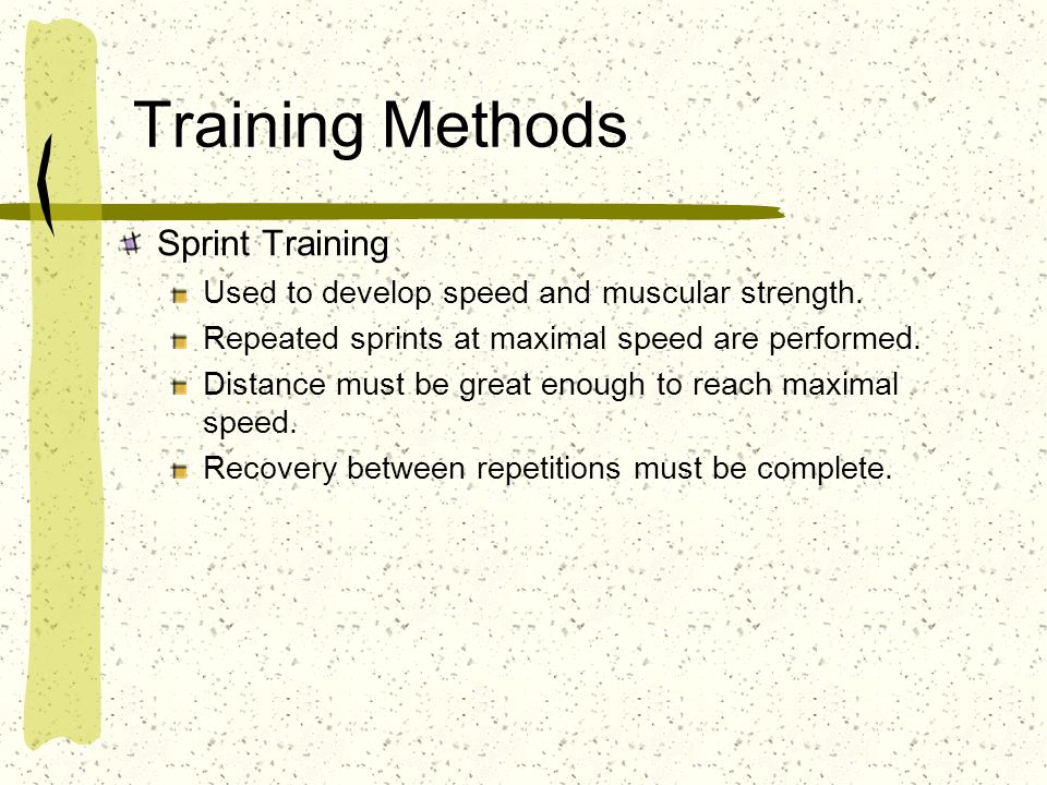 Training Methods Sprint Training Used to develop speed and muscular strength. Repeated sprints at maximal speed are performed. Distance must be great