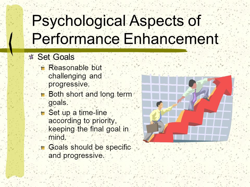 Psychological Aspects of Performance Enhancement Set Goals Reasonable but challenging and progressive. Both short and long term goals. Set up a time-l