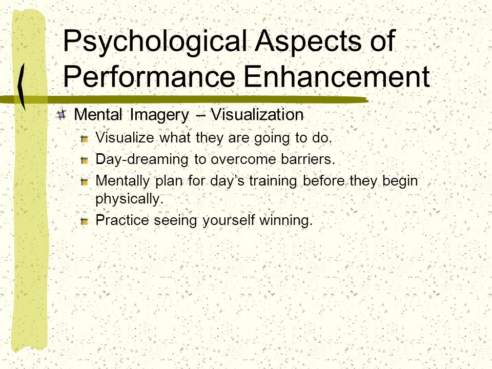 Psychological Aspects of Performance Enhancement Mental Imagery – Visualization Visualize what they are going to do. Day-dreaming to overcome barriers