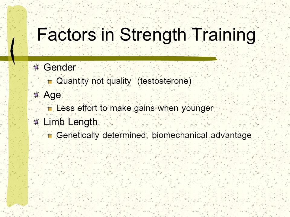 Factors in Strength Training Gender Quantity not quality (testosterone) Age Less effort to make gains when younger Limb Length Genetically determined,