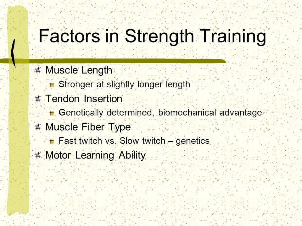 Factors in Strength Training Muscle Length Stronger at slightly longer length Tendon Insertion Genetically determined, biomechanical advantage Muscle