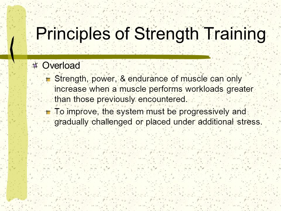 Principles of Strength Training Overload Strength, power, & endurance of muscle can only increase when a muscle performs workloads greater than those
