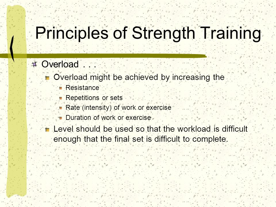 Principles of Strength Training Overload... Overload might be achieved by increasing the Resistance Repetitions or sets Rate (intensity) of work or ex