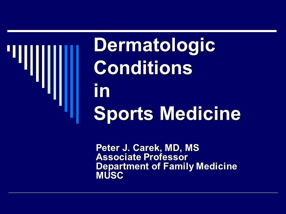 Dermatologic Conditions in Sports Medicine Peter J. Carek, MD, MS Associate Professor Department of Family Medicine MUSC