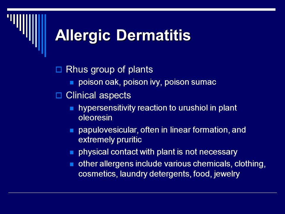 Allergic Dermatitis Rhus group of plants poison oak, poison ivy, poison sumac Clinical aspects hypersensitivity reaction to urushiol in plant oleoresi