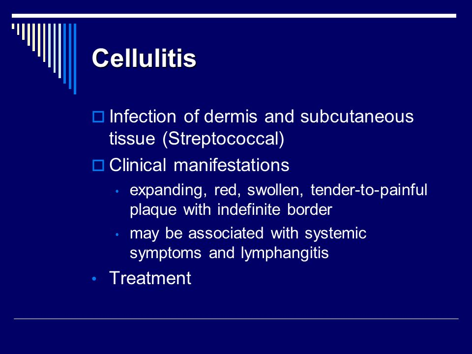 Cellulitis Infection of dermis and subcutaneous tissue (Streptococcal) Clinical manifestations expanding, red, swollen, tender to painful plaque with