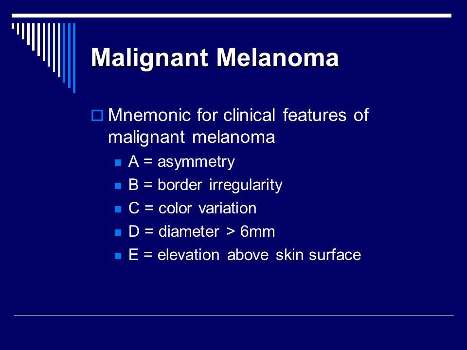 Malignant Melanoma Mnemonic for clinical features of malignant melanoma A = asymmetry B = border irregularity C = color variation D = diameter > 6mm E