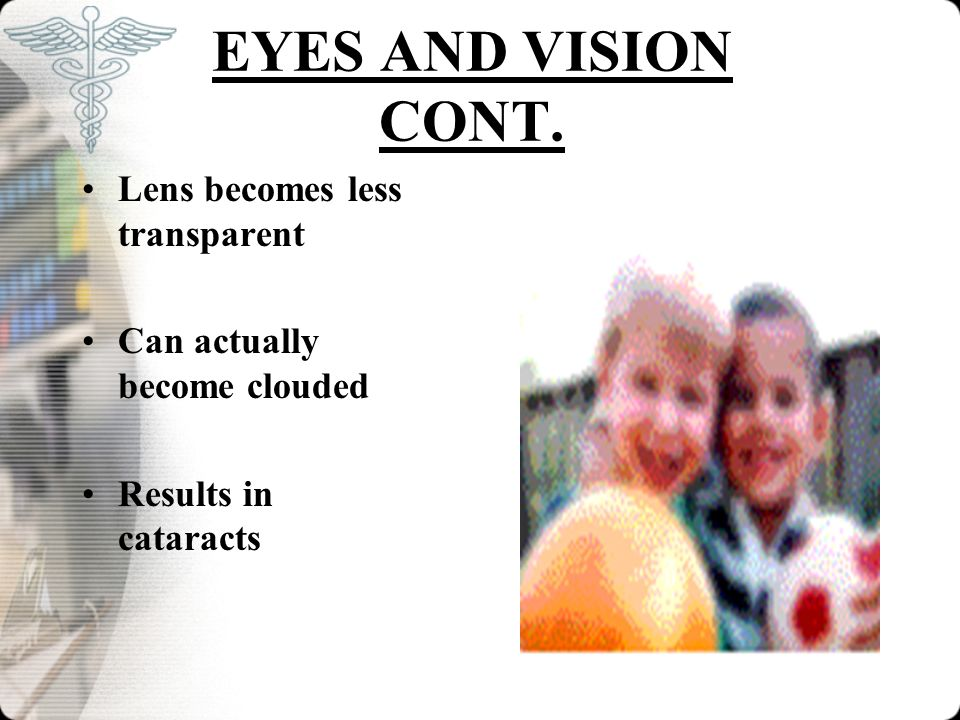 EYES AND VISION CONT. Lens becomes less transparent Can actually become clouded Results in cataracts