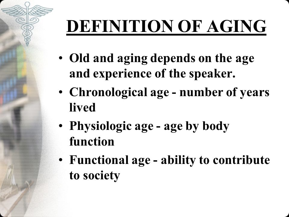 DEFINITION OF AGING Old and aging depends on the age and experience of the speaker. Chronological age - number of years lived Physiologic age - age by