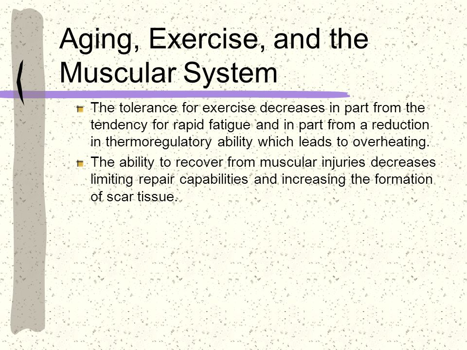 Aging, Exercise, and the Muscular System The tolerance for exercise decreases in part from the tendency for rapid fatigue and in part from a reduction