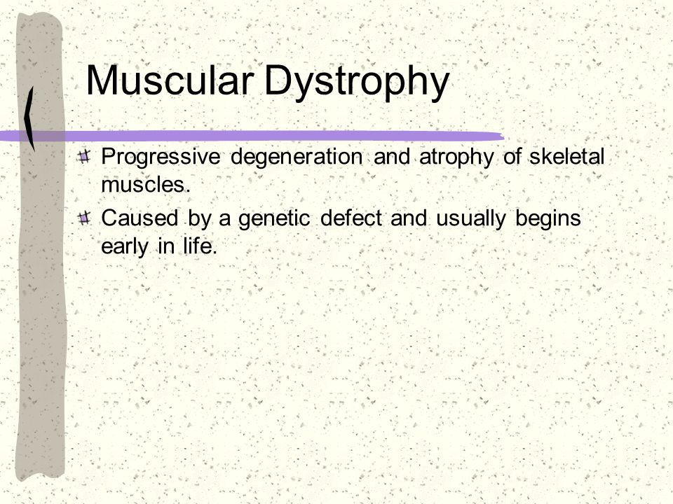 Muscular Dystrophy Progressive degeneration and atrophy of skeletal muscles. Caused by a genetic defect and usually begins early in life.