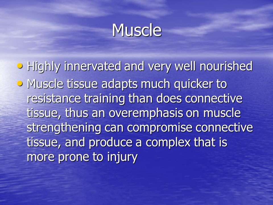 Muscle Highly innervated and very well nourished Highly innervated and very well nourished Muscle tissue adapts much quicker to resistance training th