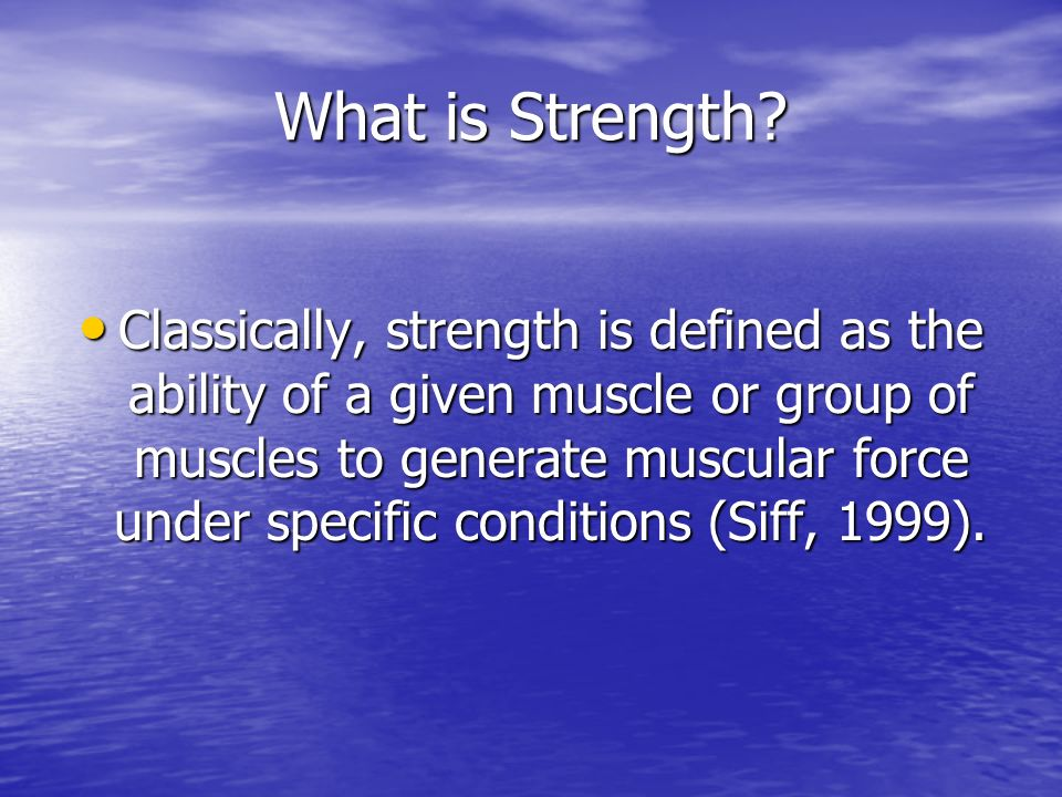What is Strength? Classically, strength is defined as the ability of a given muscle or group of muscles to generate muscular force under specific cond