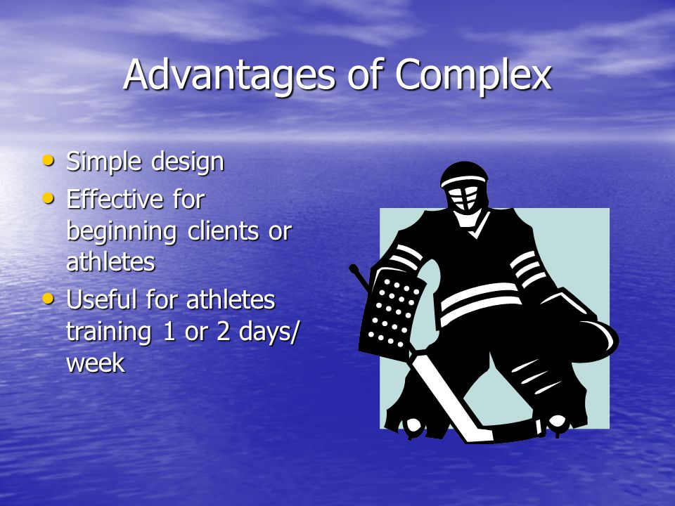 Advantages of Complex Simple design Simple design Effective for beginning clients or athletes Effective for beginning clients or athletes Useful for a
