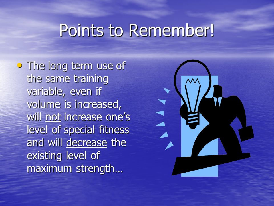 Points to Remember! The long term use of the same training variable, even if volume is increased, will not increase ones level of special fitness and