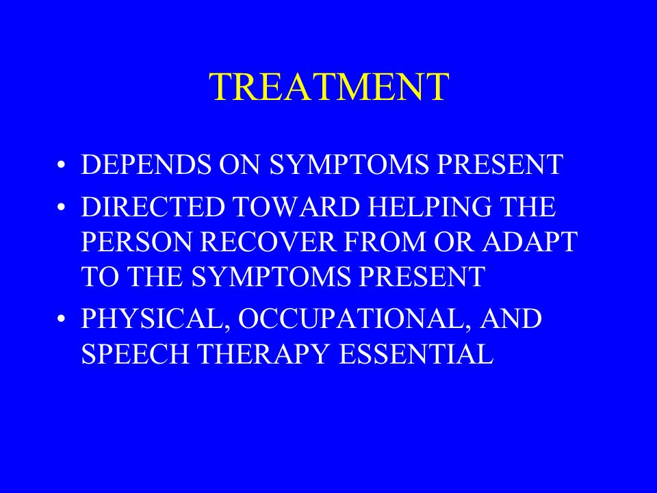 TREATMENT DEPENDS ON SYMPTOMS PRESENT DIRECTED TOWARD HELPING THE PERSON RECOVER FROM OR ADAPT TO THE SYMPTOMS PRESENT PHYSICAL, OCCUPATIONAL, AND SPEECH THERAPY ESSENTIAL