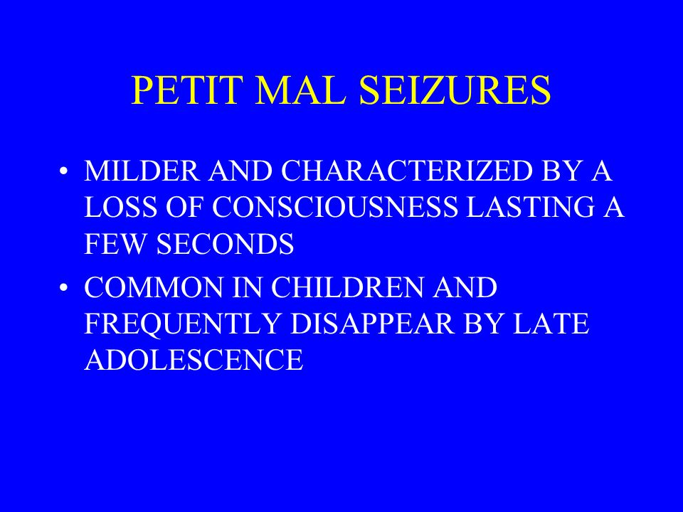 PETIT MAL SEIZURES MILDER AND CHARACTERIZED BY A LOSS OF CONSCIOUSNESS LASTING A FEW SECONDS COMMON IN CHILDREN AND FREQUENTLY DISAPPEAR BY LATE ADOLESCENCE